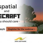 Safe Software WEBINAR – Geospatial and Minecraft – Why You Should Care